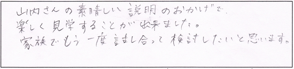 山内さんの素晴らしい説明のおかげで楽しく見学することが出来ました。家族でもう一度話し合って検討したいと思います。
