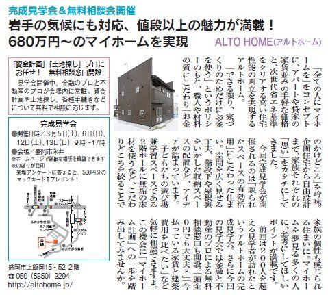 完成見学会&無料相談会開催 岩手の気候にも対応、値段以上の魅力が満載! 680万円~のマイホームを実現   「全ての人にマイホームを」をコンセプトに、アパートや貸家の家賃並みの手軽な価格と、次世代省エネ基準をクリアする高い住宅性能の両立を実現するアルトホーム。 「できる限り、家づくりのためだけにお金を使う」というポリシーのもと、職人や材料の質にこだわり「お金のかけどころ」を吟味。 企画住宅から自由設計まで、家族それぞれの「思い」をカタチにしてきました。 今回完成見学会が開催されるのは「限られたスペースの有効活用」にこだわった住まい。空間を広く見せる工夫、階段下や屋根裏をいかした収納スペースの配置など、アイデアが詰まっています。 子どもたちの遊び場兼学習スペースである2階ホールに無垢の床材を使うなど、こだわりどころを絞ることで家族の個性も感じられる住まいに。マイホームを夢見る多くの人に、参考にしてほしいポイントが満載です。 前回は200人を超える見学者が訪れたというアルトホームの完成見学会。さらに今回の見学会では金融と不動産のプロによる無料相談窓口も開設。 「頭金0円でも大丈夫?」「今払っている家賃と建築費用を比べたい」など気軽に相談できますよ。 この機会に「マイホーム計画」への一歩を踏み出してみませんか。  「資金計画」「土地探し」プロにお任せ! 無料相談窓口開設 見学会開催中、金融のプロと不動産のプロが会場内に常駐。資金計画や土地探し、各種手続きなどについて無料で相談に応じます。  完成見学会 ●開催日時/3月5日(土)、6日(日)、12日(土)、13日(日)9時~17時 ●会場/盛岡市永井 ※ホームページで詳細な場所を確認できます ※のぼりが目印 来場アンケートに答えると、500円分のマックカードをプレゼント!